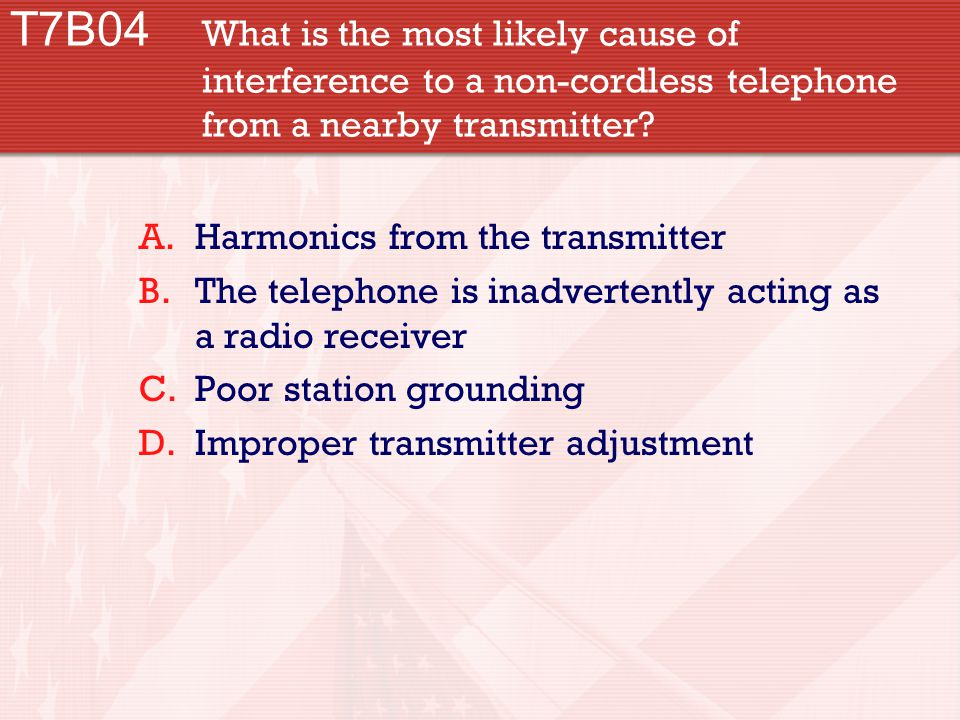 T7B04 What is the most likely cause of interference to a non-cordless telephone from a nearby transmitter.