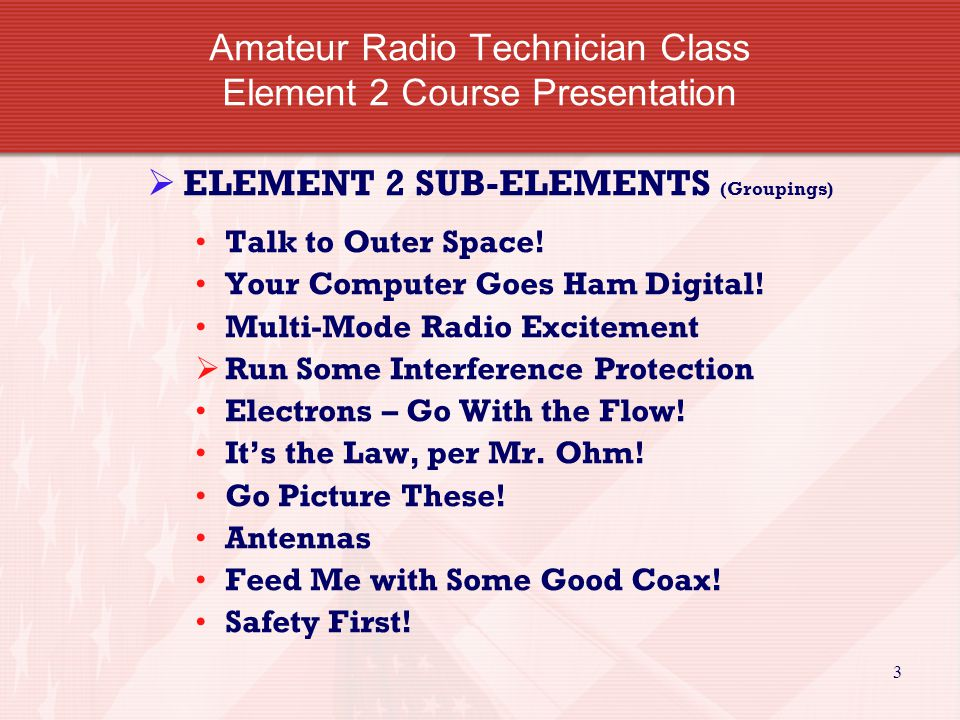 3 Amateur Radio Technician Class Element 2 Course Presentation  ELEMENT 2 SUB-ELEMENTS (Groupings) Talk to Outer Space.