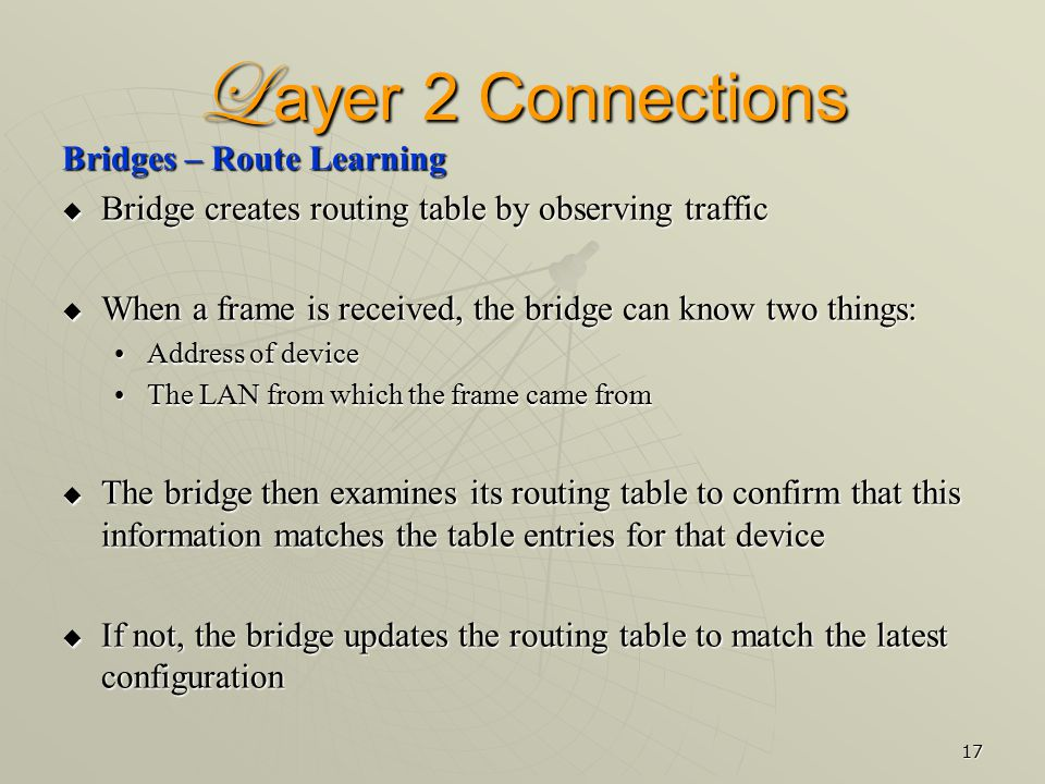 17 L ayer 2 Connections Bridges – Route Learning  Bridge creates routing table by observing traffic  When a frame is received, the bridge can know two things: Address of deviceAddress of device The LAN from which the frame came fromThe LAN from which the frame came from  The bridge then examines its routing table to confirm that this information matches the table entries for that device  If not, the bridge updates the routing table to match the latest configuration