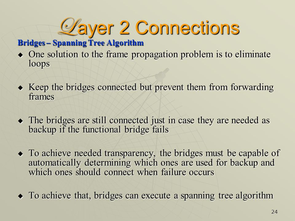 24 L ayer 2 Connections Bridges – Spanning Tree Algorithm  One solution to the frame propagation problem is to eliminate loops  Keep the bridges connected but prevent them from forwarding frames  The bridges are still connected just in case they are needed as backup if the functional bridge fails  To achieve needed transparency, the bridges must be capable of automatically determining which ones are used for backup and which ones should connect when failure occurs  To achieve that, bridges can execute a spanning tree algorithm