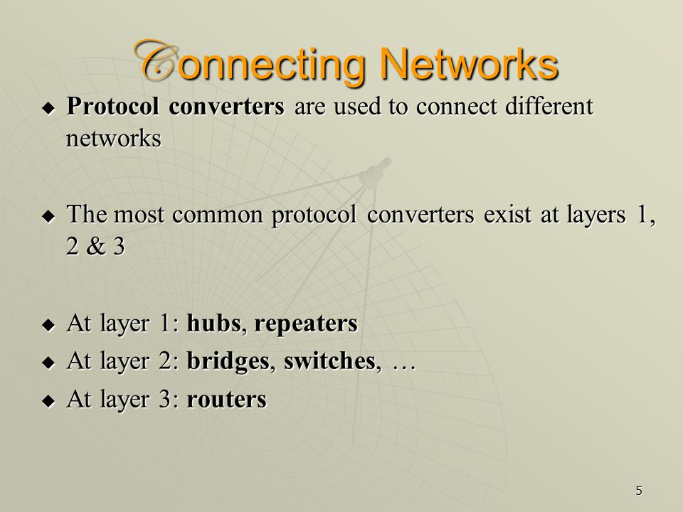 5 C onnecting Networks  Protocol converters are used to connect different networks  The most common protocol converters exist at layers 1, 2 & 3  At layer 1: hubs, repeaters  At layer 2: bridges, switches, …  At layer 3: routers