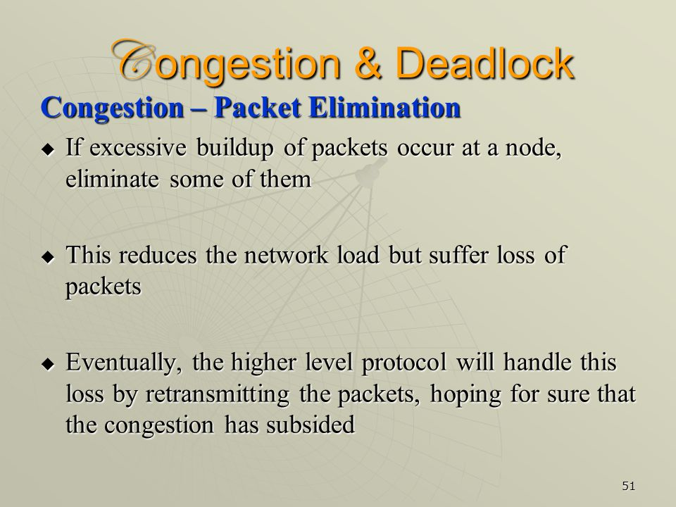 51 C ongestion & Deadlock Congestion – Packet Elimination  If excessive buildup of packets occur at a node, eliminate some of them  This reduces the network load but suffer loss of packets  Eventually, the higher level protocol will handle this loss by retransmitting the packets, hoping for sure that the congestion has subsided