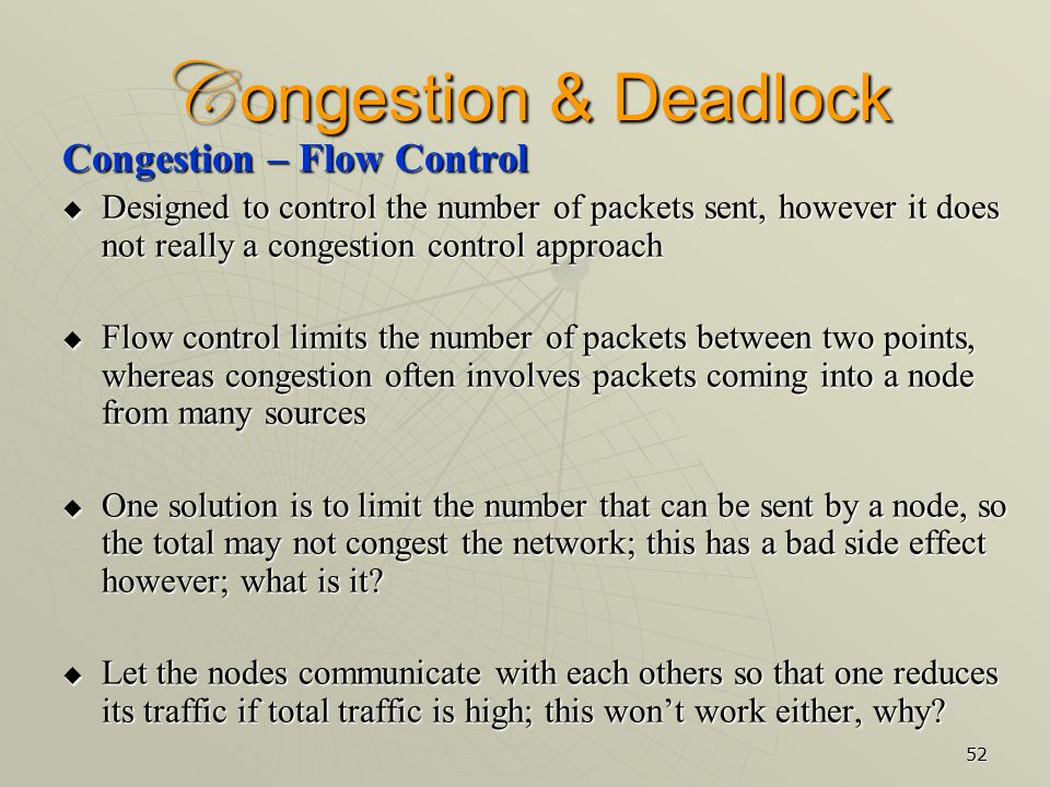 52 C ongestion & Deadlock Congestion – Flow Control  Designed to control the number of packets sent, however it does not really a congestion control approach  Flow control limits the number of packets between two points, whereas congestion often involves packets coming into a node from many sources  One solution is to limit the number that can be sent by a node, so the total may not congest the network; this has a bad side effect however; what is it.