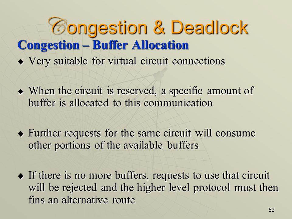 53 C ongestion & Deadlock Congestion – Buffer Allocation  Very suitable for virtual circuit connections  When the circuit is reserved, a specific amount of buffer is allocated to this communication  Further requests for the same circuit will consume other portions of the available buffers  If there is no more buffers, requests to use that circuit will be rejected and the higher level protocol must then fins an alternative route