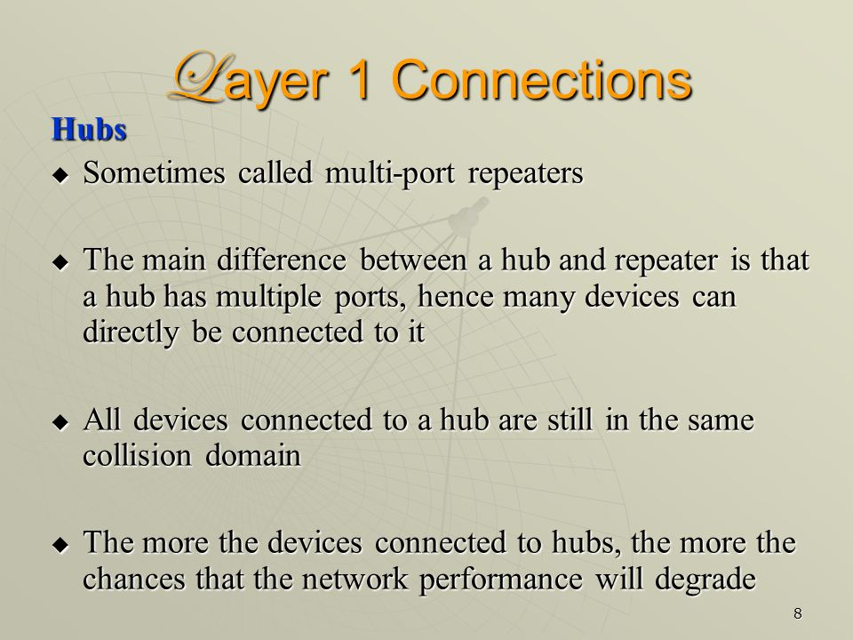 8 L ayer 1 Connections Hubs  Sometimes called multi-port repeaters  The main difference between a hub and repeater is that a hub has multiple ports, hence many devices can directly be connected to it  All devices connected to a hub are still in the same collision domain  The more the devices connected to hubs, the more the chances that the network performance will degrade
