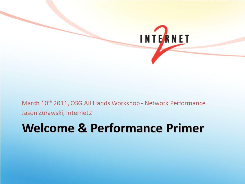 Welcome & Performance Primer March 10 th 2011, OSG All Hands Workshop - Network Performance Jason Zurawski, Internet2