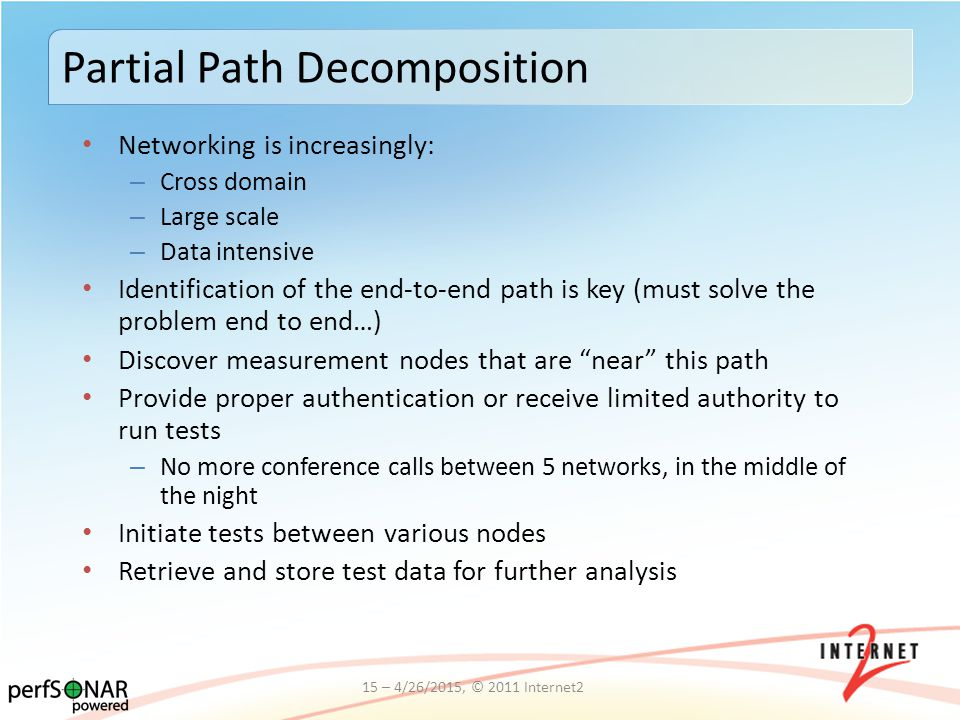 Networking is increasingly: – Cross domain – Large scale – Data intensive Identification of the end-to-end path is key (must solve the problem end to end…) Discover measurement nodes that are near this path Provide proper authentication or receive limited authority to run tests – No more conference calls between 5 networks, in the middle of the night Initiate tests between various nodes Retrieve and store test data for further analysis Partial Path Decomposition 15 – 4/26/2015, © 2011 Internet2