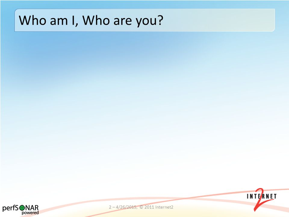 2 – 4/26/2015, © 2011 Internet2 Who am I, Who are you?