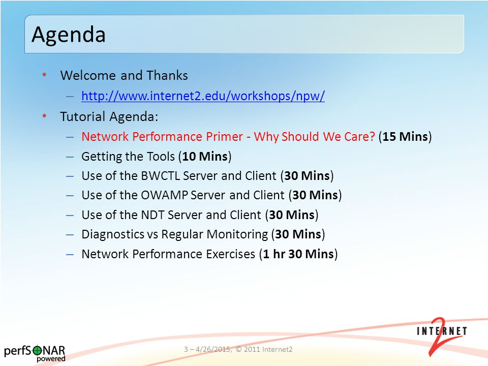 Welcome and Thanks – http://www.internet2.edu/workshops/npw/ http://www.internet2.edu/workshops/npw/ Tutorial Agenda: – Network Performance Primer - W