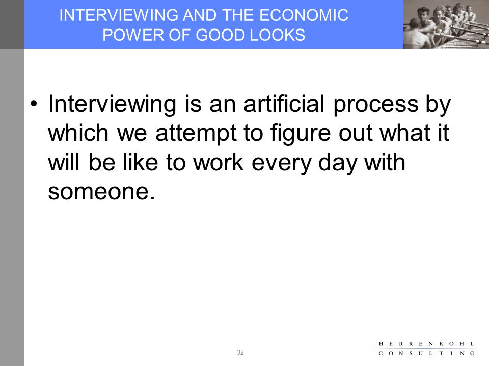 32 INTERVIEWING AND THE ECONOMIC POWER OF GOOD LOOKS Interviewing is an artificial process by which we attempt to figure out what it will be like to work every day with someone.