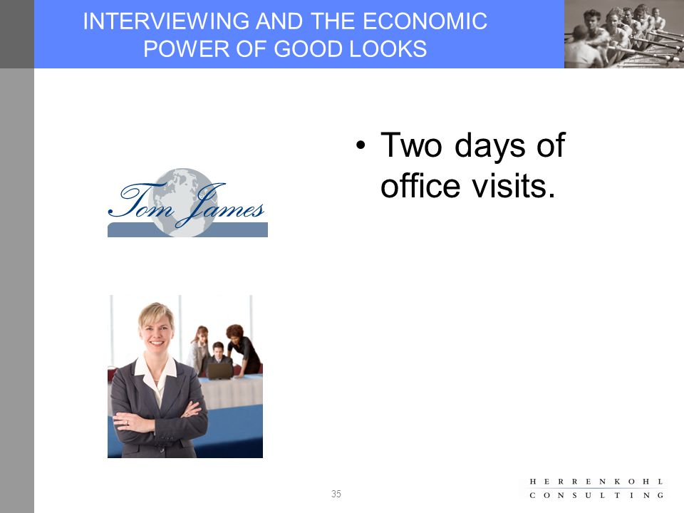 35 INTERVIEWING AND THE ECONOMIC POWER OF GOOD LOOKS Two days of office visits.
