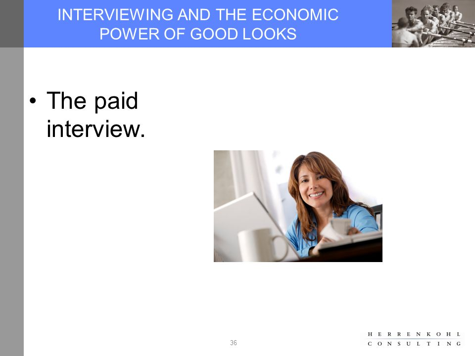 36 INTERVIEWING AND THE ECONOMIC POWER OF GOOD LOOKS The paid interview.