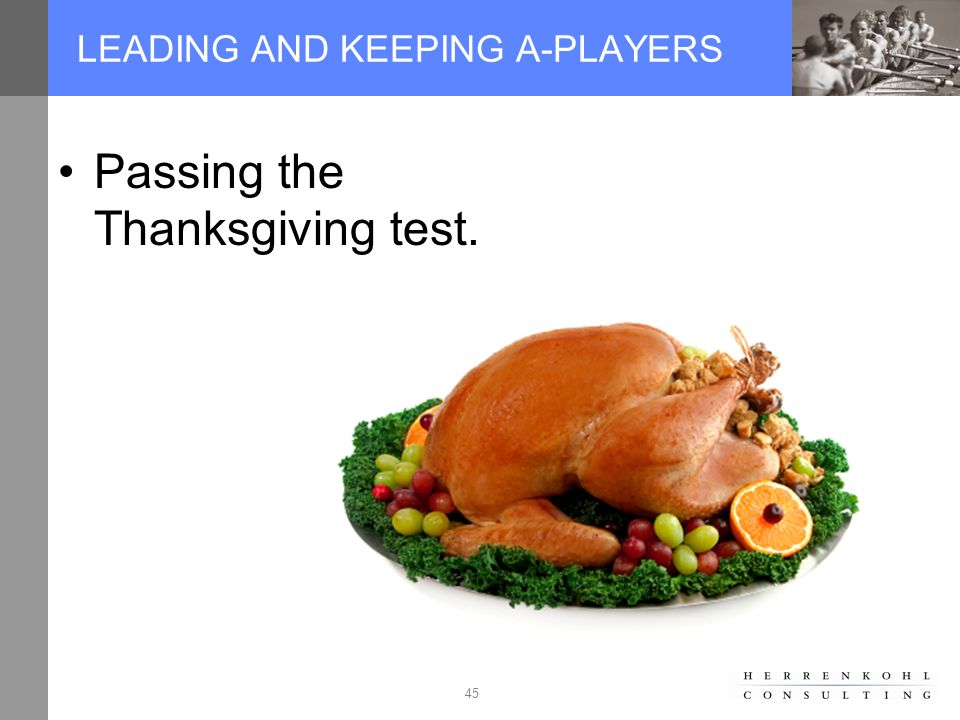 45 LEADING AND KEEPING A-PLAYERS Passing the Thanksgiving test.
