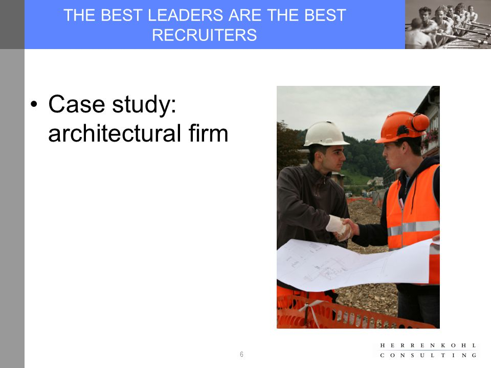 6 THE BEST LEADERS ARE THE BEST RECRUITERS Case study: architectural firm