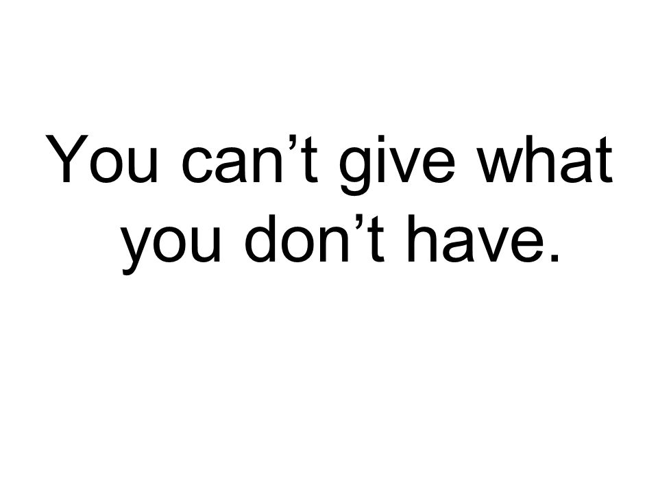 You can't give what you don't have.