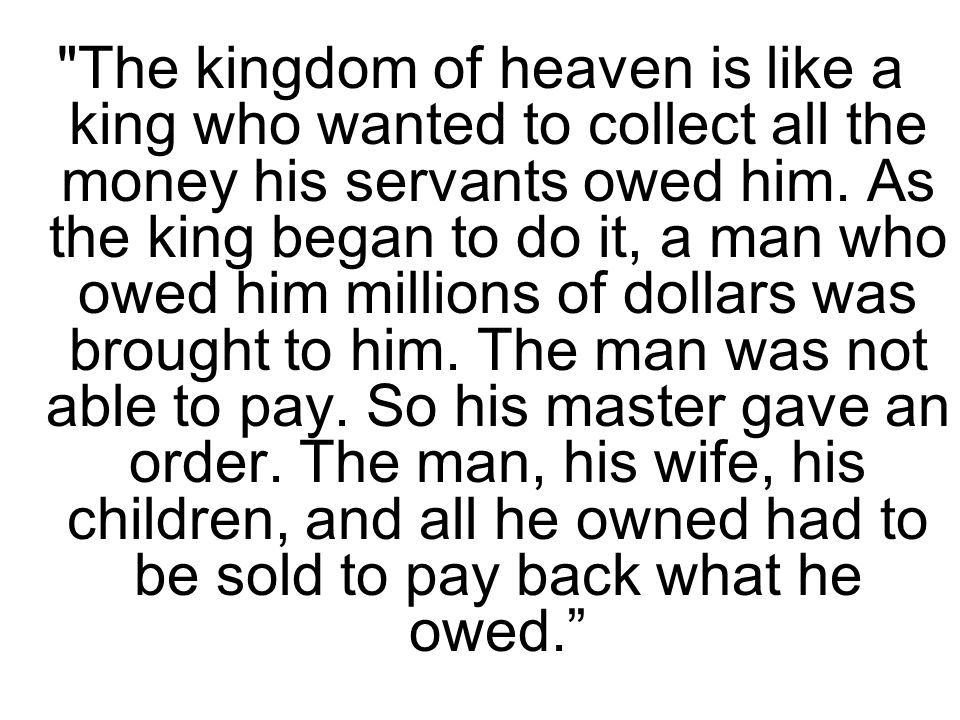 The kingdom of heaven is like a king who wanted to collect all the money his servants owed him.