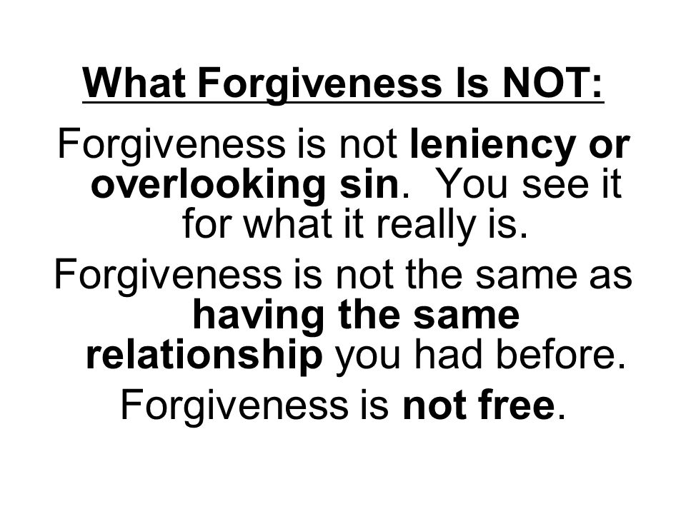What Forgiveness Is NOT: Forgiveness is not leniency or overlooking sin.