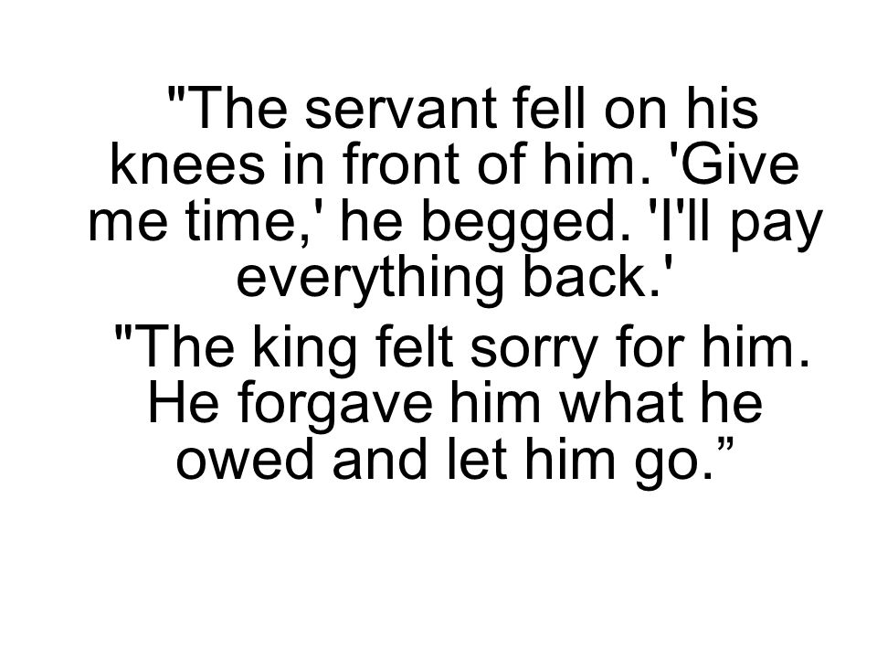 The servant fell on his knees in front of him. Give me time, he begged.