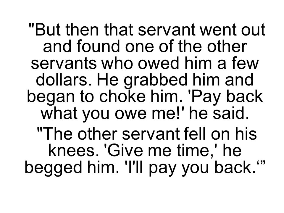 But then that servant went out and found one of the other servants who owed him a few dollars.