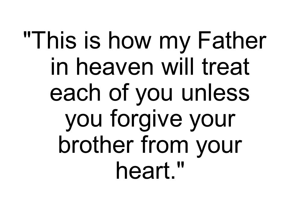 Then Jesus said, This is how my Father in heaven will treat each of you unless you forgive your brother from your heart.