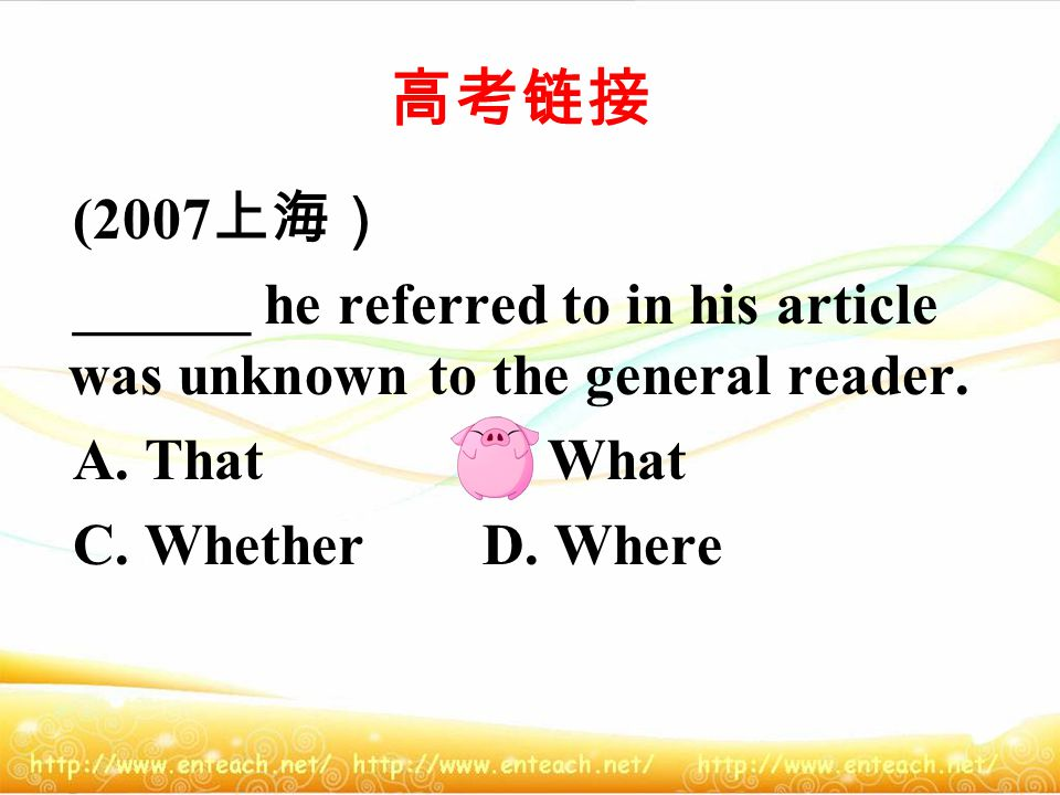 高考链接 (2007 上海) ______ he referred to in his article was unknown to the general reader.