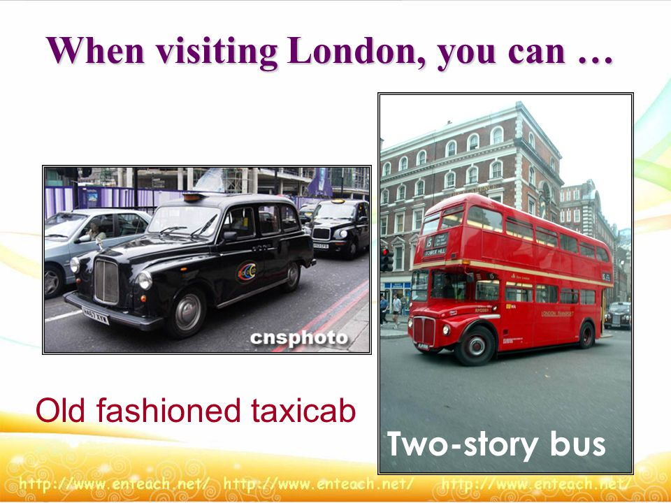 When visiting London, you can … Old fashioned taxicab Two-story bus