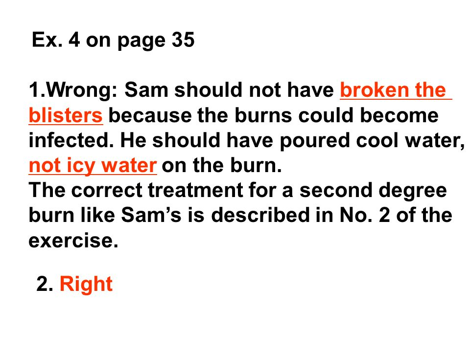 Ex. 4 on page 35 1.Wrong: Sam should not have broken the blisters because the burns could become infected. He should have poured cool water, not icy w