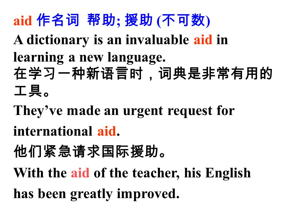 aid 作名词 帮助 ; 援助 ( 不可数 ) A dictionary is an invaluable aid in learning a new language.