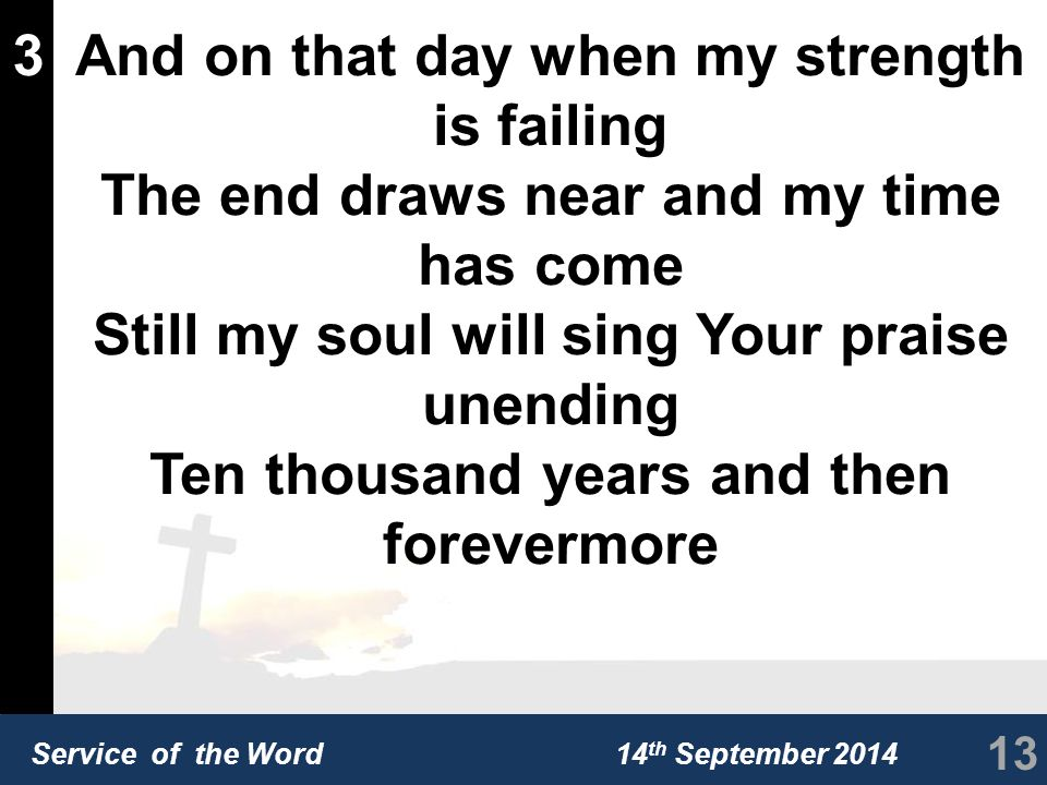 Service of the Word 14 th September 2014 3And on that day when my strength is failing The end draws near and my time has come Still my soul will sing Your praise unending Ten thousand years and then forevermore 13
