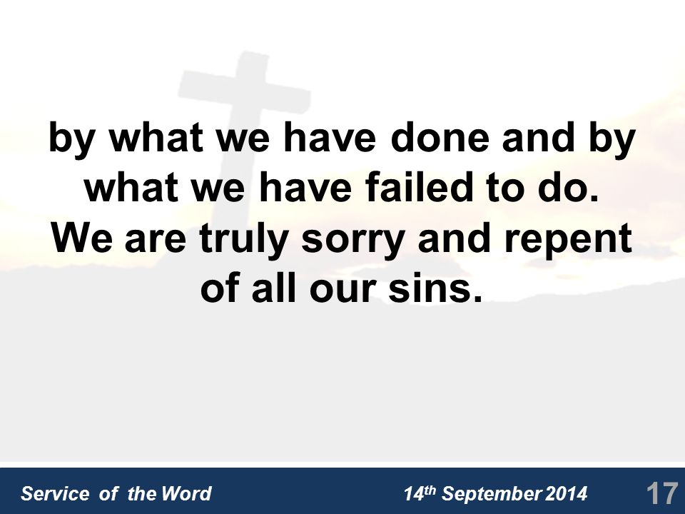 Service of the Word 14 th September 2014 by what we have done and by what we have failed to do.