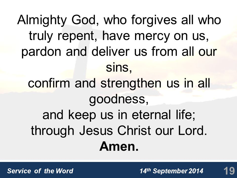 Service of the Word 14 th September 2014 Almighty God, who forgives all who truly repent, have mercy on us, pardon and deliver us from all our sins, confirm and strengthen us in all goodness, and keep us in eternal life; through Jesus Christ our Lord.