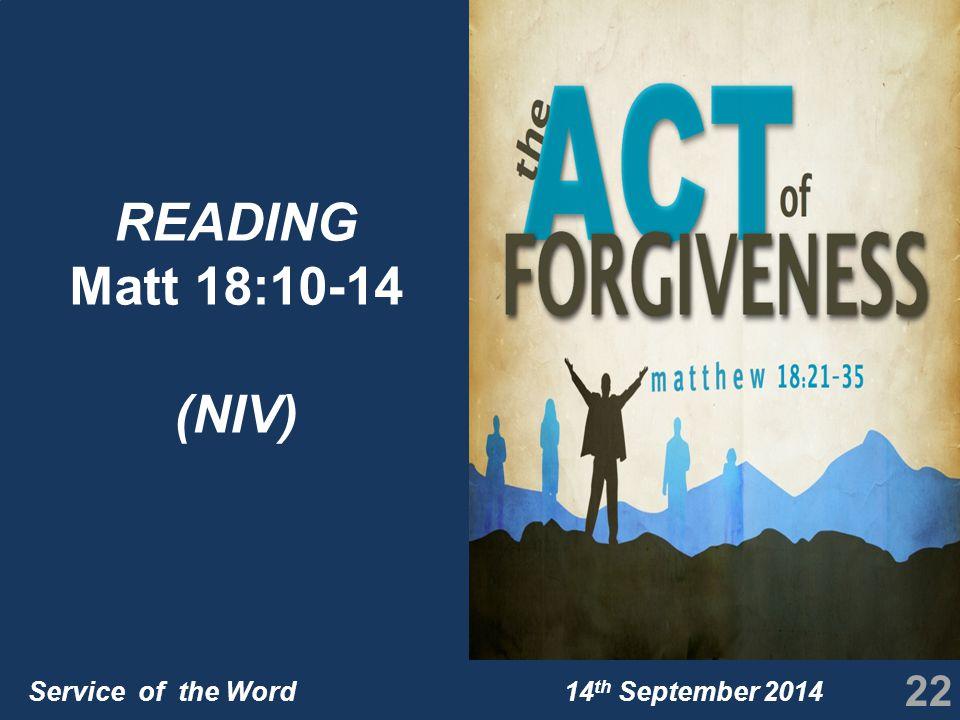Service of the Word 14 th September 2014 22 READING Matt 18:10-14 (NIV)