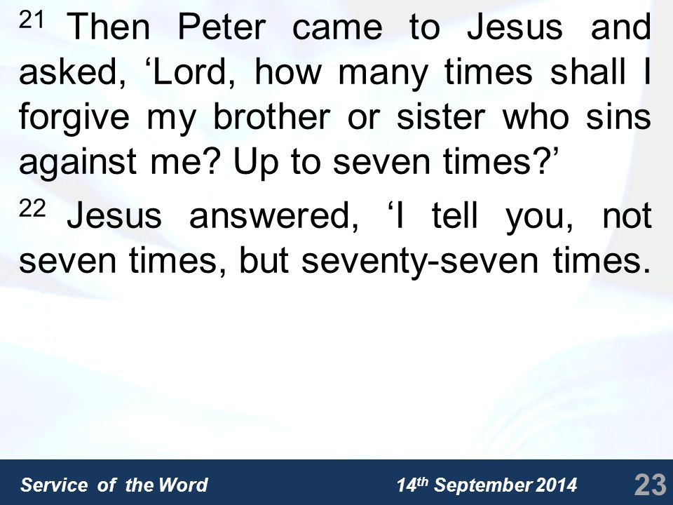 Service of the Word 14 th September 2014 21 Then Peter came to Jesus and asked, 'Lord, how many times shall I forgive my brother or sister who sins against me.