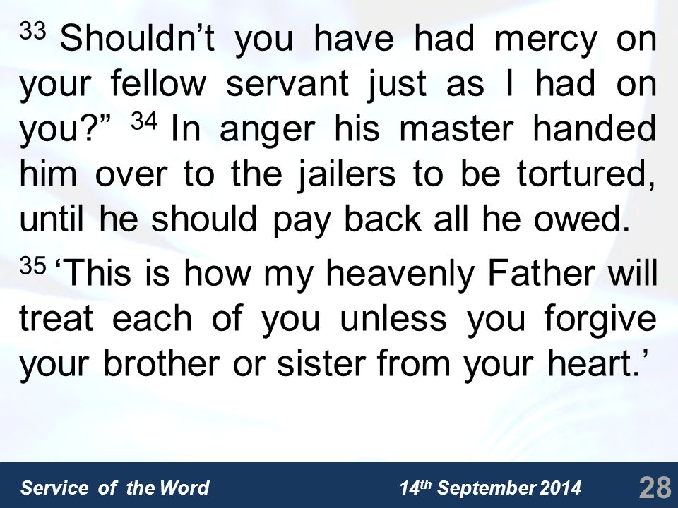 Service of the Word 14 th September 2014 33 Shouldn't you have had mercy on your fellow servant just as I had on you 34 In anger his master handed him over to the jailers to be tortured, until he should pay back all he owed.