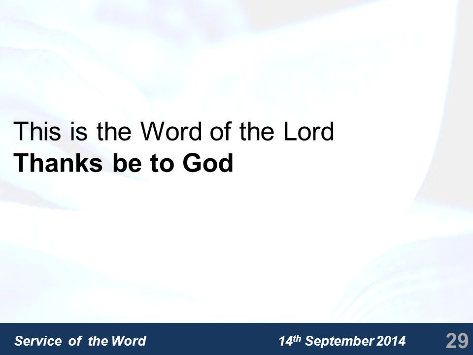 Service of the Word 14 th September 2014 This is the Word of the Lord Thanks be to God 29