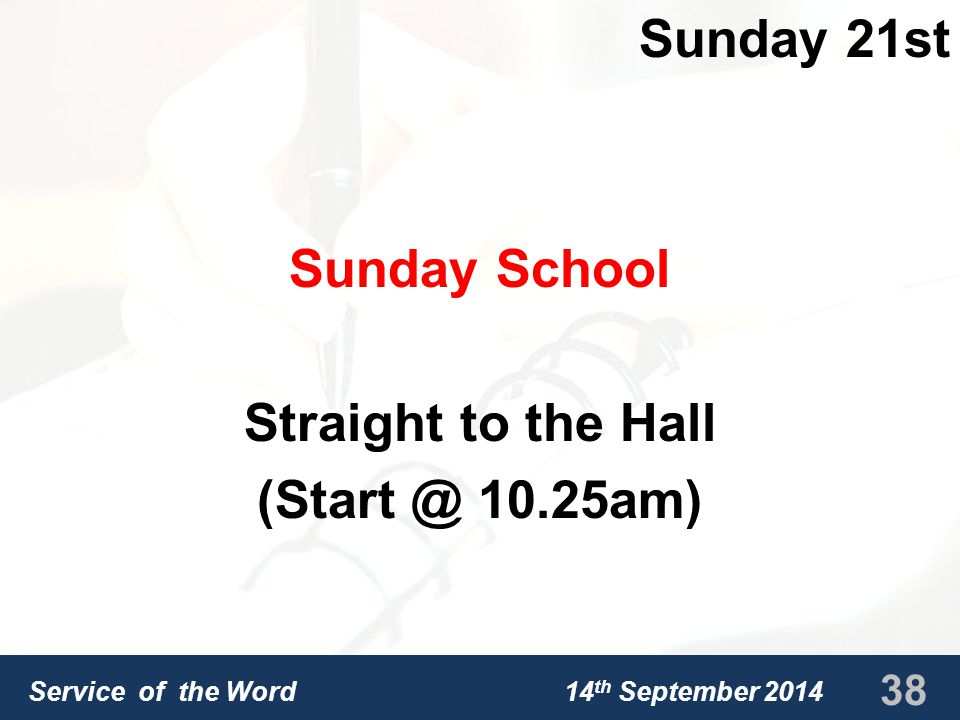 Service of the Word 14 th September 2014 Sunday 21st Sunday School Straight to the Hall (Start @ 10.25am) 38