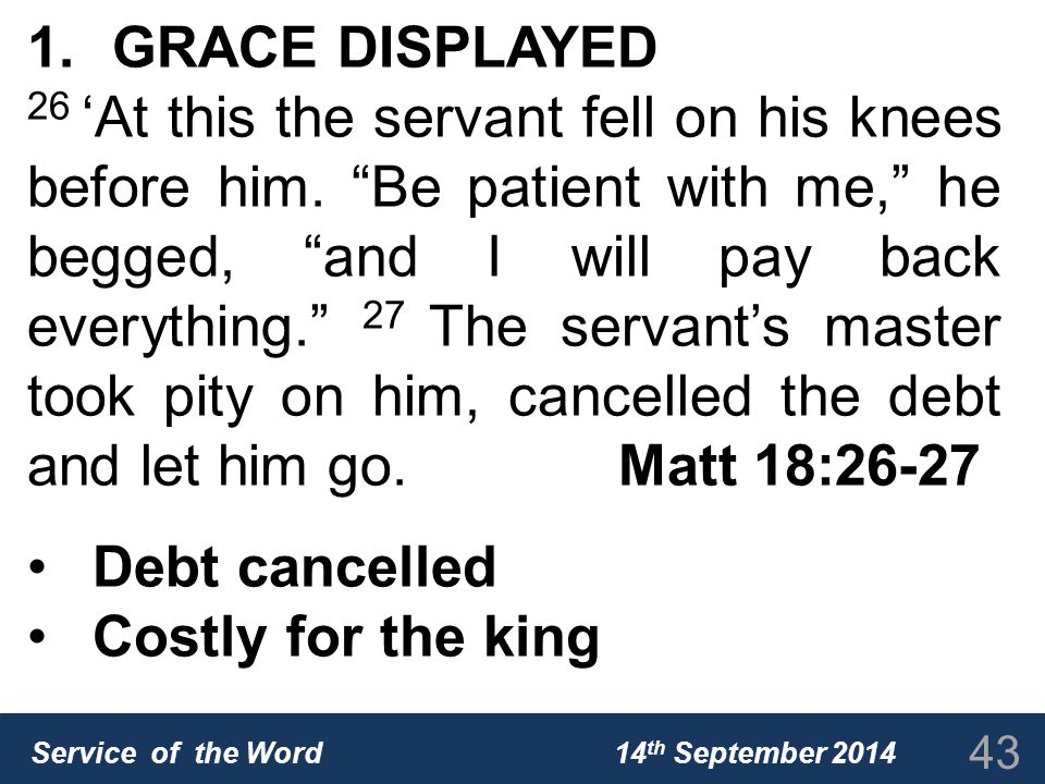 Service of the Word 14 th September 2014 1.GRACE DISPLAYED 26 'At this the servant fell on his knees before him.