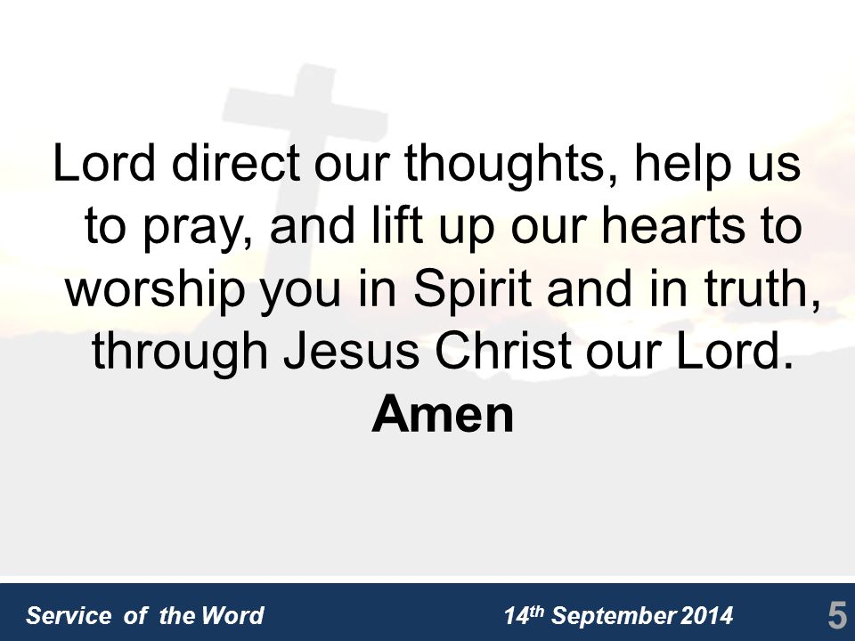 Service of the Word 14 th September 2014 Lord direct our thoughts, help us to pray, and lift up our hearts to worship you in Spirit and in truth, through Jesus Christ our Lord.