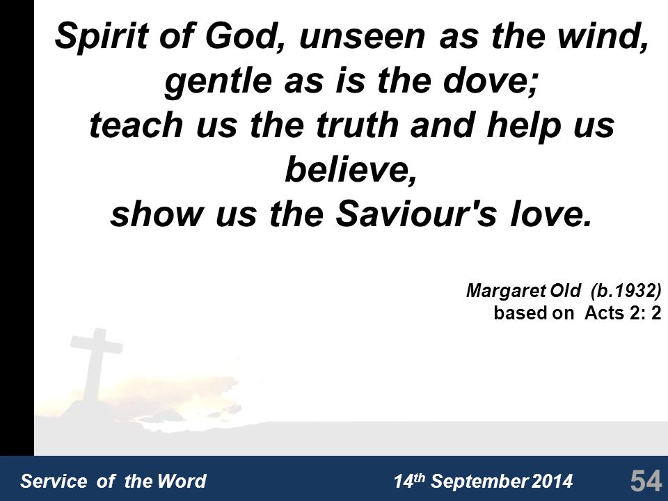 Service of the Word 14 th September 2014 Spirit of God, unseen as the wind, gentle as is the dove; teach us the truth and help us believe, show us the Saviour s love.