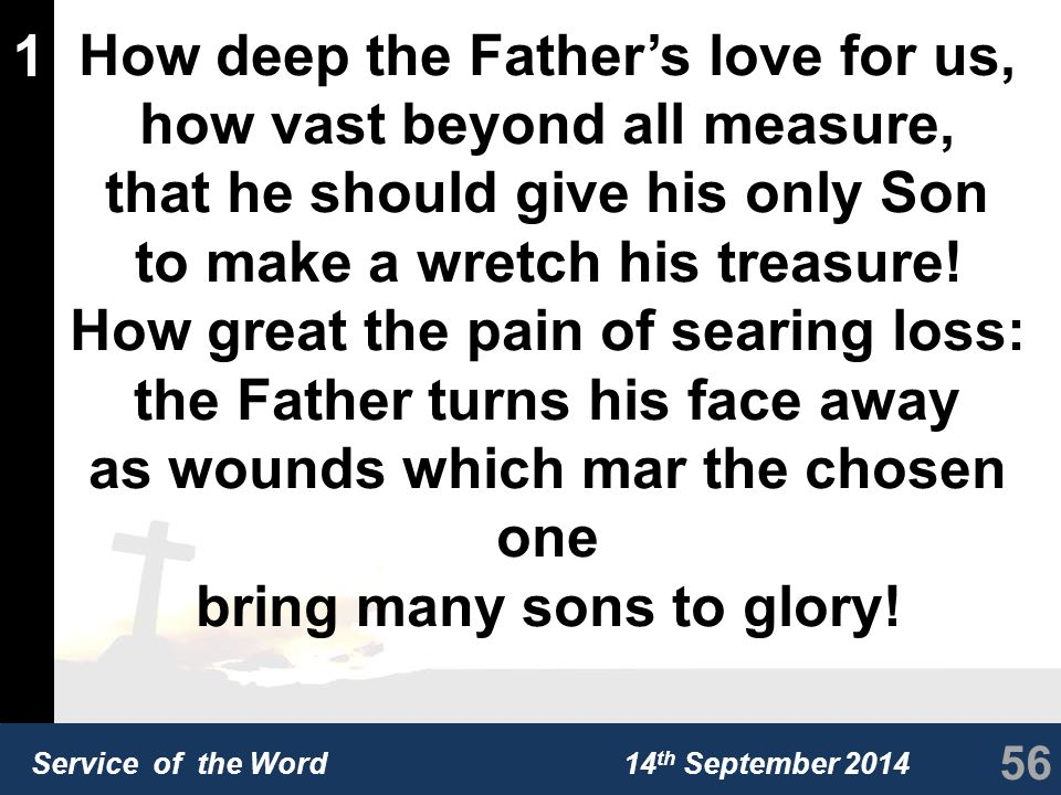 Service of the Word 14 th September 2014 1 How deep the Father's love for us, how vast beyond all measure, that he should give his only Son to make a wretch his treasure.