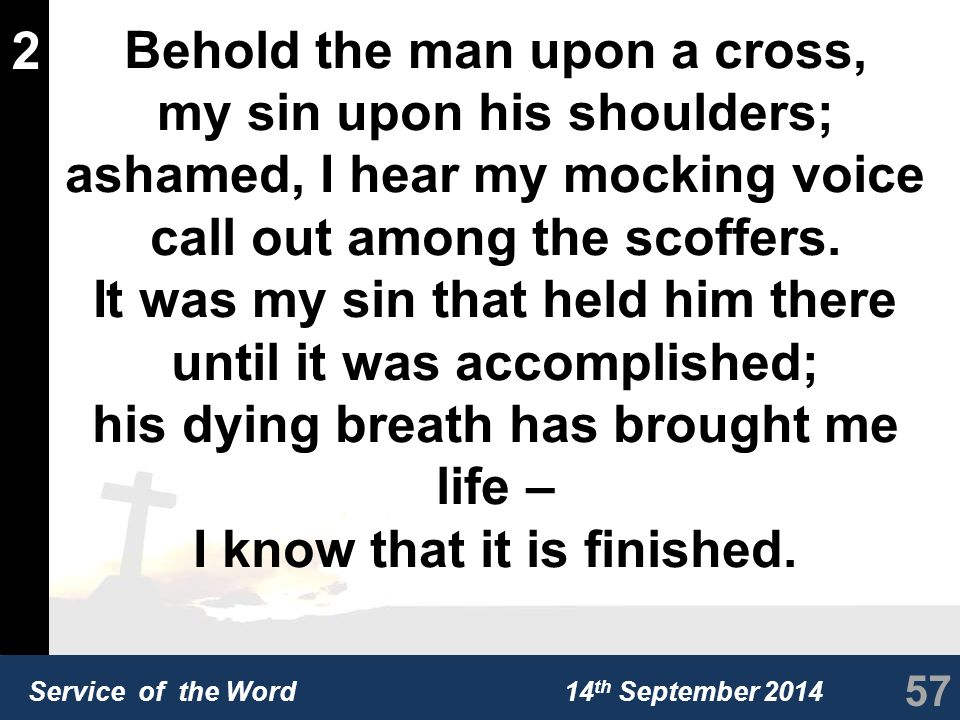 Service of the Word 14 th September 2014 2 Behold the man upon a cross, my sin upon his shoulders; ashamed, I hear my mocking voice call out among the scoffers.