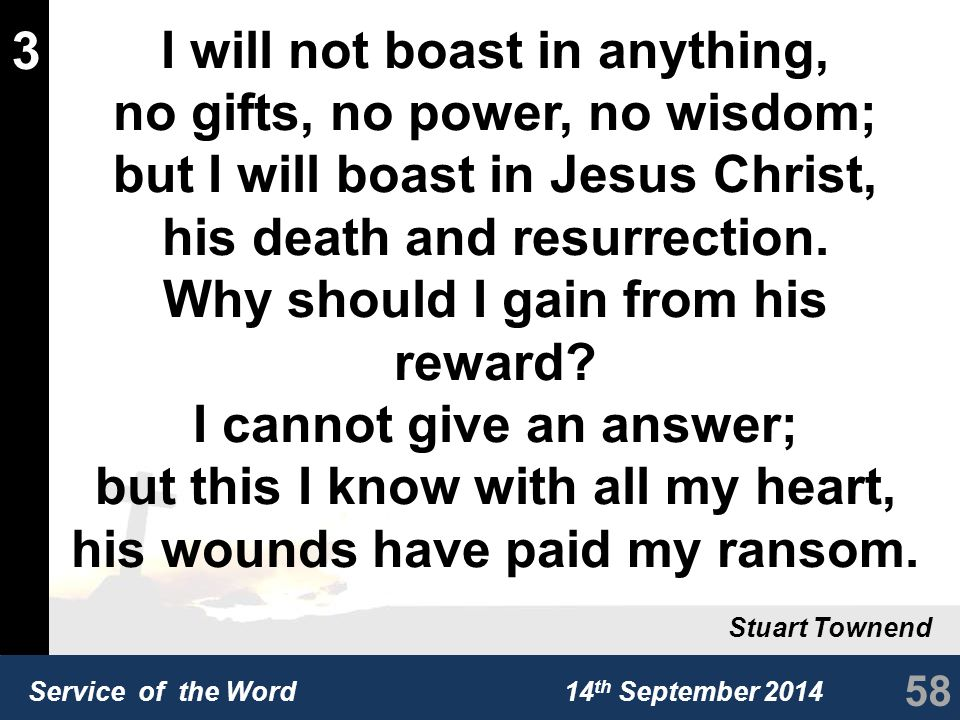 Service of the Word 14 th September 2014 3 I will not boast in anything, no gifts, no power, no wisdom; but I will boast in Jesus Christ, his death and resurrection.