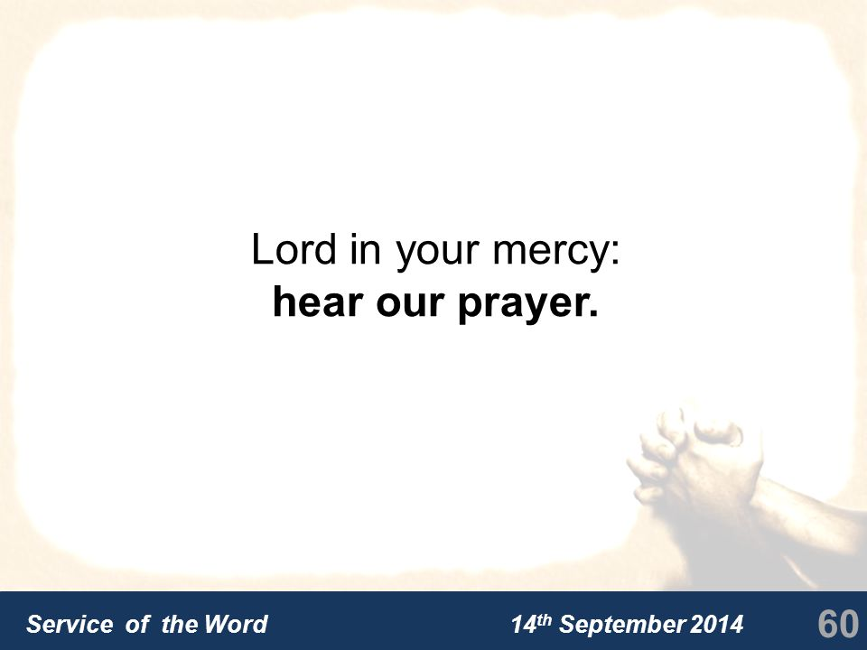 Service of the Word 14 th September 2014 Lord in your mercy: hear our prayer. 60
