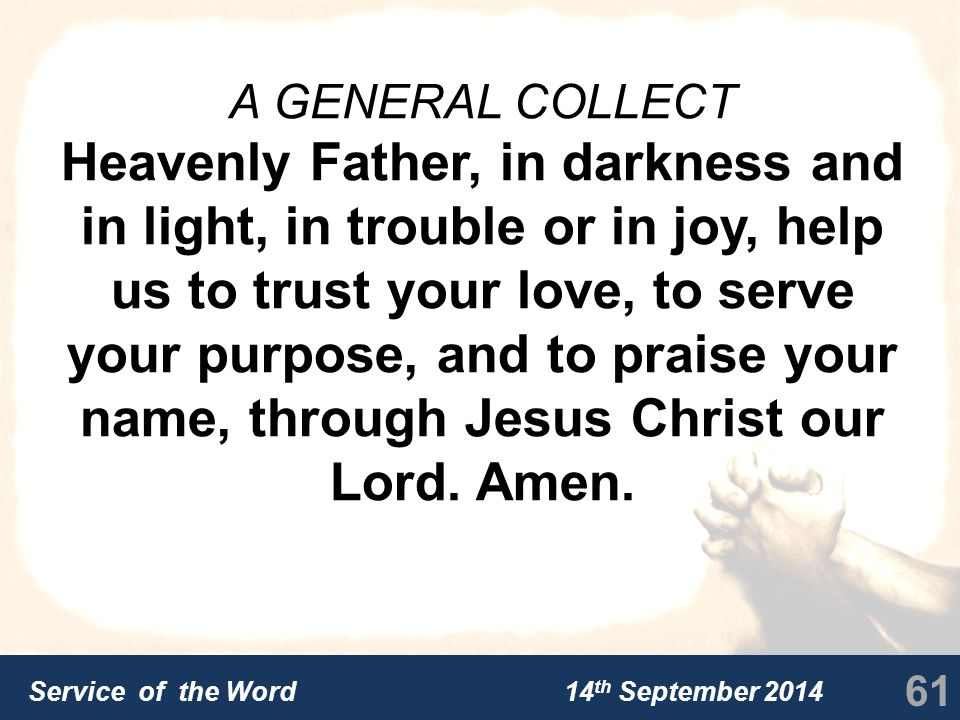 Service of the Word 14 th September 2014 A GENERAL COLLECT Heavenly Father, in darkness and in light, in trouble or in joy, help us to trust your love, to serve your purpose, and to praise your name, through Jesus Christ our Lord.