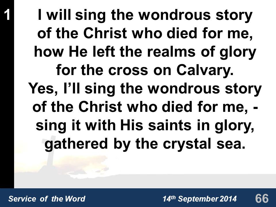 Service of the Word 14 th September 2014 1I will sing the wondrous story of the Christ who died for me, how He left the realms of glory for the cross on Calvary.