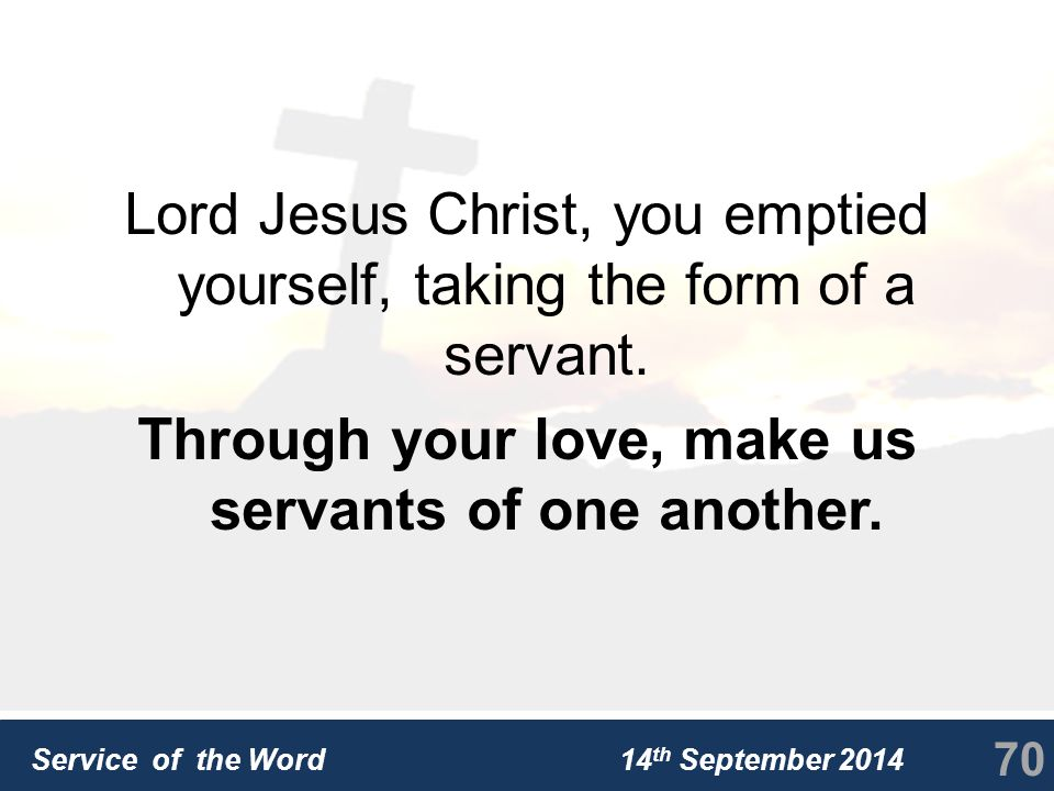 Service of the Word 14 th September 2014 Lord Jesus Christ, you emptied yourself, taking the form of a servant.