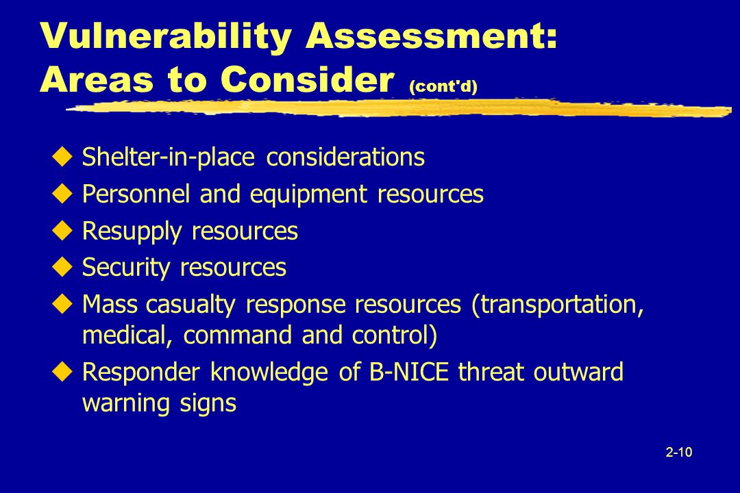 2-10 Vulnerability Assessment: Areas to Consider (cont d) uShelter-in-place considerations uPersonnel and equipment resources uResupply resources uSecurity resources uMass casualty response resources (transportation, medical, command and control) uResponder knowledge of B-NICE threat outward warning signs