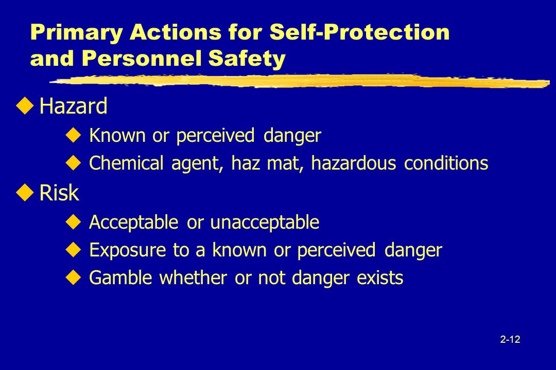 2-12 Primary Actions for Self-Protection and Personnel Safety uHazard uKnown or perceived danger uChemical agent, haz mat, hazardous conditions uRisk uAcceptable or unacceptable uExposure to a known or perceived danger uGamble whether or not danger exists