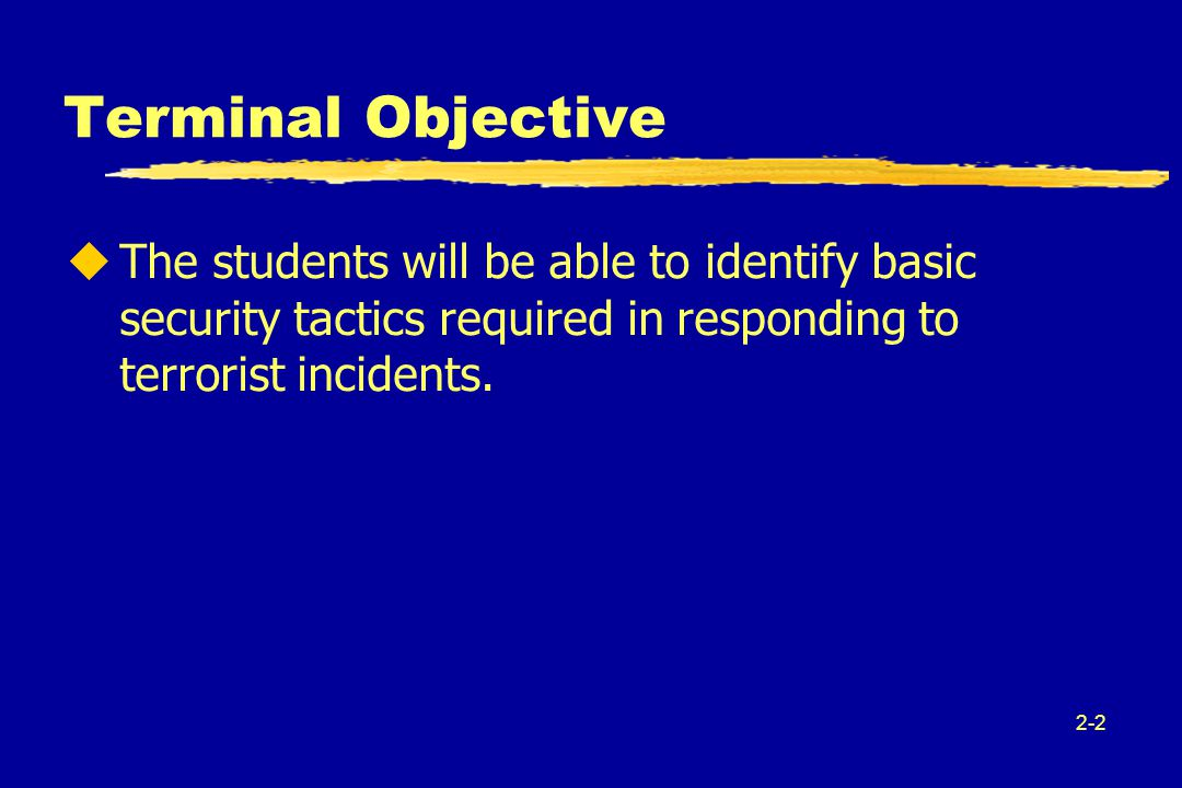 2-2 Terminal Objective uThe students will be able to identify basic security tactics required in responding to terrorist incidents.