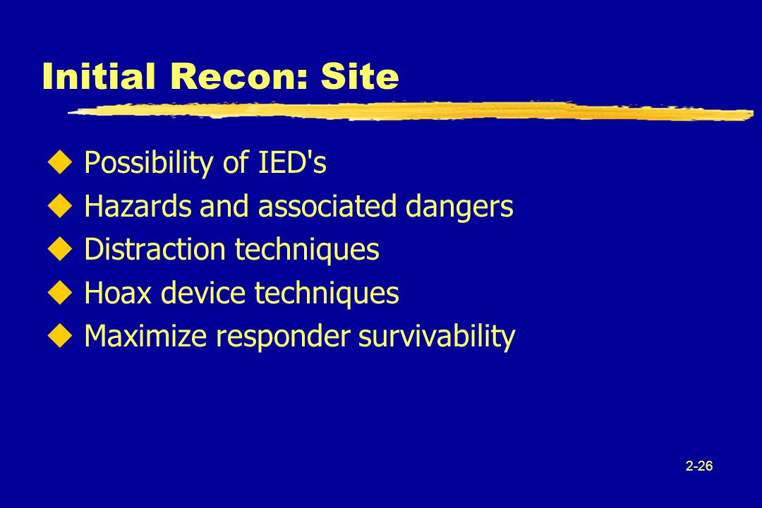 2-26 Initial Recon: Site u Possibility of IED s u Hazards and associated dangers u Distraction techniques u Hoax device techniques u Maximize responder survivability